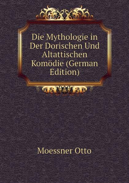 Moessner Otto Die Mythologie in Der Dorischen Und Altattischen Komodie (German Edition) moessner otto die mythologie in der dorischen und altattischen komodie german edition
