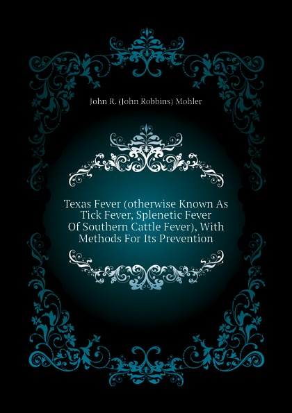 John R. (John Robbins) Mohler Texas Fever (otherwise Known As Tick Fever, Splenetic Fever Of Southern Cattle Fever), With Methods For Its Prevention fever топ