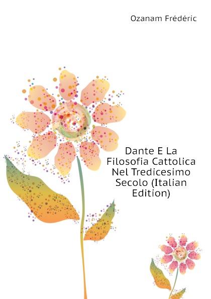 Dante E La Filosofia Cattolica Nel Tredicesimo Secolo (Italian Edition)