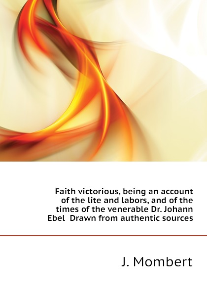 J. Mombert Faith victorious, being an account of the lite and labors, and of the times of the venerable Dr. Johann Ebel Drawn from authentic sources цены