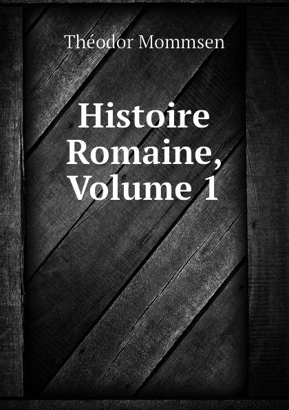 Théodor Mommsen Histoire Romaine, Volume 1