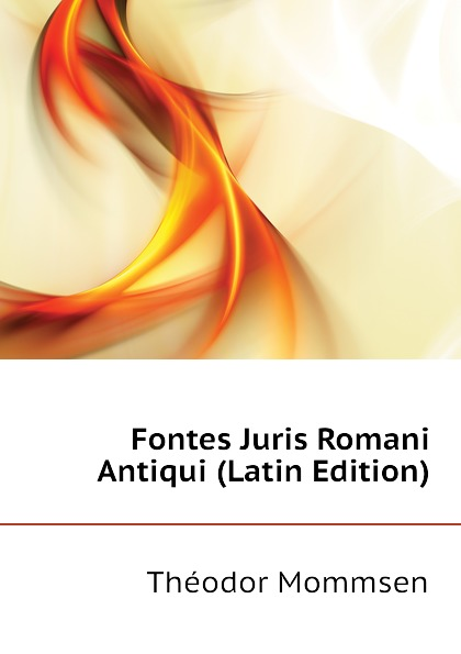 Théodor Mommsen Fontes Juris Romani Antiqui (Latin Edition) théodor mommsen corpus iuris civilis volume 2 latin edition
