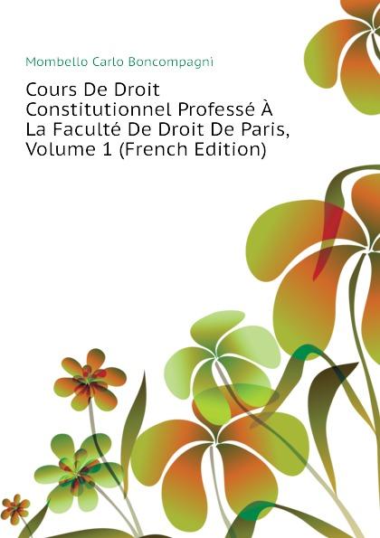 Mombello Carlo Boncompagni Cours De Droit Constitutionnel Professe A La Faculte De Droit De Paris, Volume 1 (French Edition) esmein adhémar elements de droit constitutionnel french edition