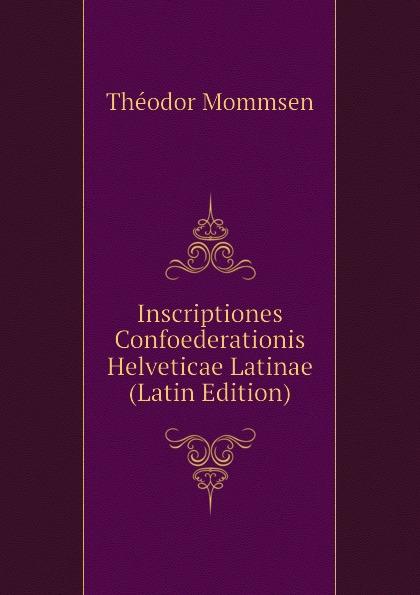 Théodor Mommsen Inscriptiones Confoederationis Helveticae Latinae (Latin Edition) curtius ernst inscriptiones atticae nuper repertae duodecim latin edition