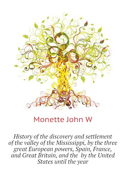 Monette John W History of the discovery and settlement of the valley of the Mississippi, by the three great European powers, Spain, France, and Great Britain, and the by the United States until the year norms without the great powers