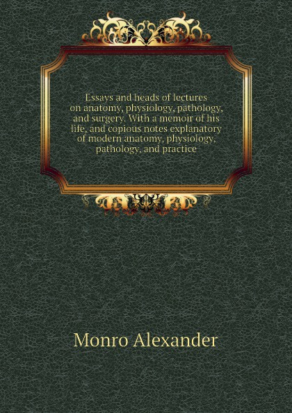Monro Alexander Essays and heads of lectures on anatomy, physiology, pathology, and surgery. With a memoir of his life, and copious notes explanatory of modern anatomy, physiology, pathology, and practice r akers michael anatomy and physiology of domestic animals