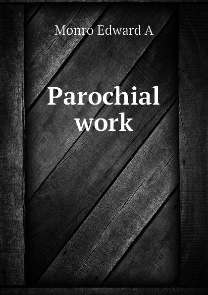 Monro Edward A Parochial work