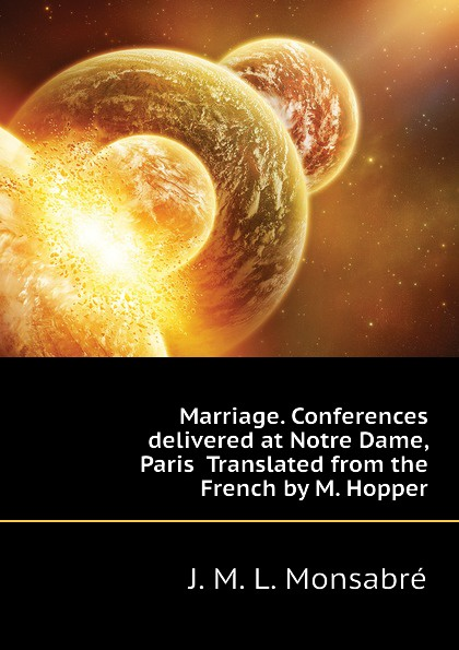 J. M. L. Monsabré Marriage. Conferences delivered at Notre Dame, Paris Translated from the French by M. Hopper donna alward marriage at circle m