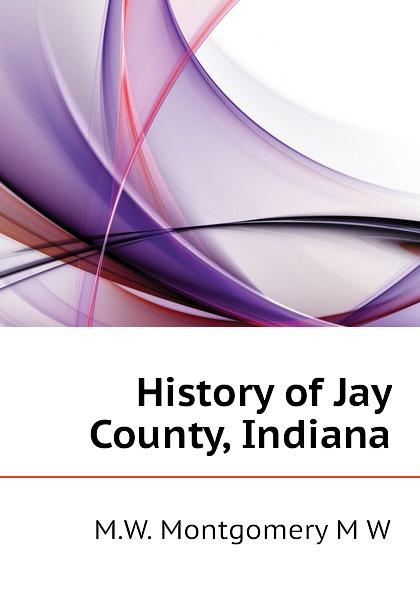 M.W. Montgomery M W History of Jay County, Indiana jay w lorsch latin american history set