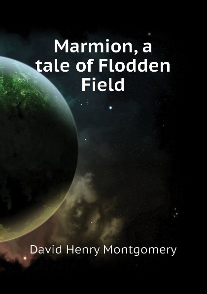 D. H. Montgomery Marmion, a tale of Flodden Field blessed columba marmion abbot marmion dom columba marmion with christ an anthology of the writings of blessed columba marmion