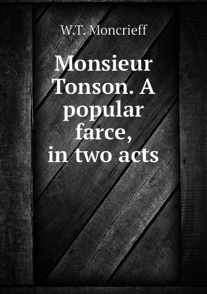 W.T. Moncrieff Monsieur Tonson. A popular farce, in two acts