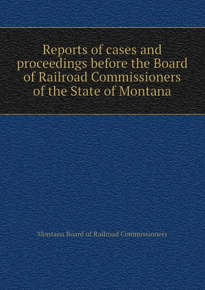 Montana Board of Railroad Commissioners Reports of cases and proceedings before the Board of Railroad Commissioners of the State of Montana