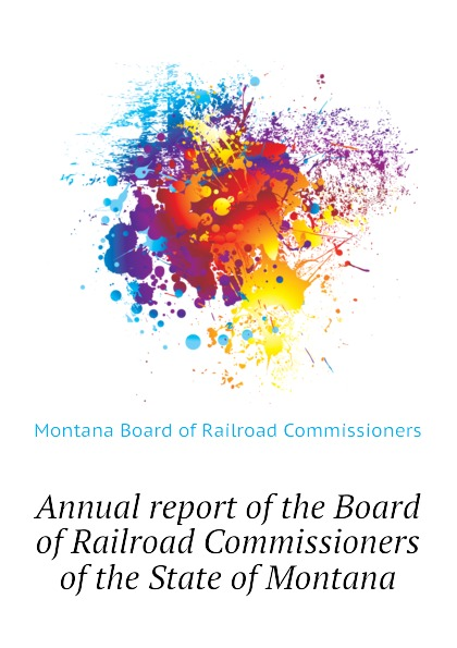 Montana Board of Railroad Commissioners Annual report of the Board of Railroad Commissioners of the State of Montana