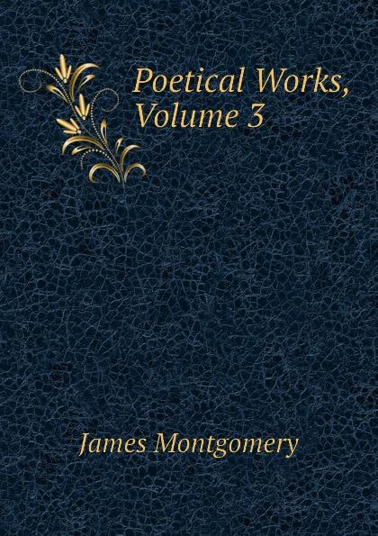 Montgomery James Poetical Works, Volume 3