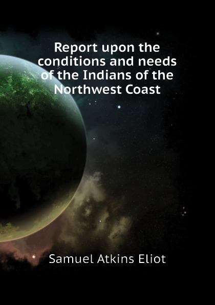 Eliot Samuel Atkins Report upon the conditions and needs of the Indians of the Northwest Coast