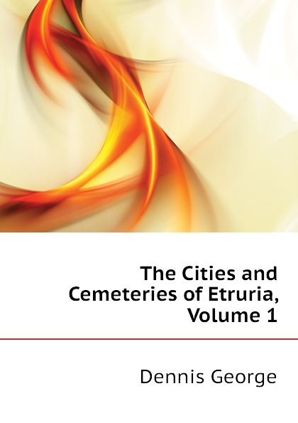 Dennis George The Cities and Cemeteries of Etruria, Volume 1