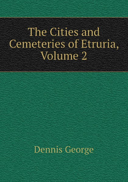 Dennis George The Cities and Cemeteries of Etruria, Volume 2