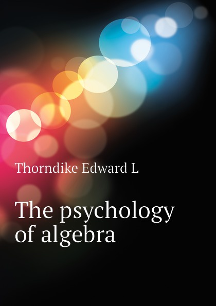 Thorndike Edward L The psychology of algebra edward l thorndike the teachers word book 1921