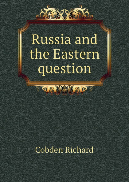 Cobden Richard Russia and the Eastern question