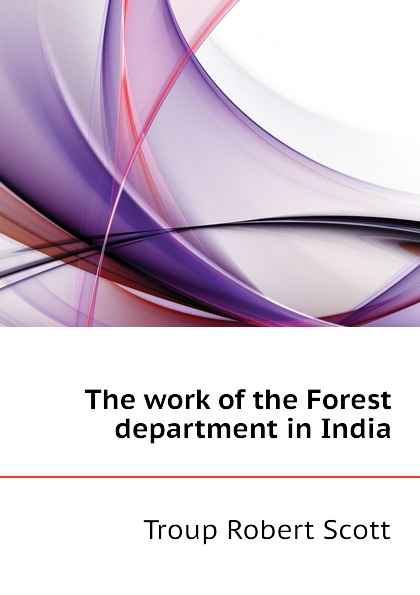 Troup Robert Scott The work of the Forest department in India