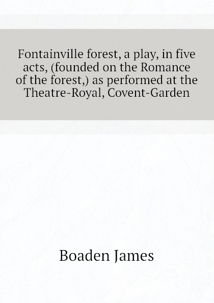Boaden James Fontainville forest, a play, in five acts, (founded on the Romance of the forest,) as performed at the Theatre-Royal, Covent-Garden анна радклиф the romance of the forest