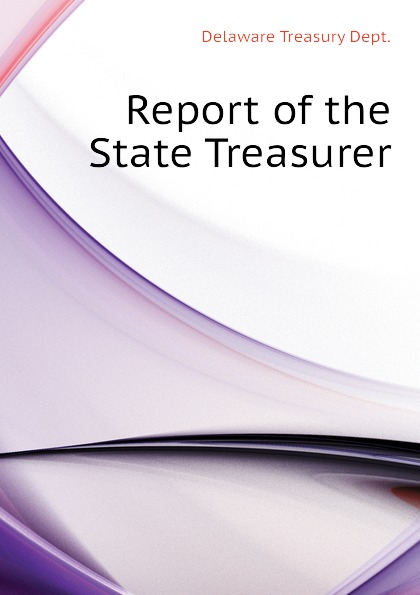Delaware Treasury Dept. Report of the State Treasurer massachusetts treasury dept report of the treasurer and receiver general