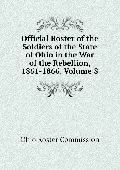 Ohio Roster Commission Official Roster of the Soldiers of the State of Ohio in the War of the Rebellion, 1861-1866, Volume 8