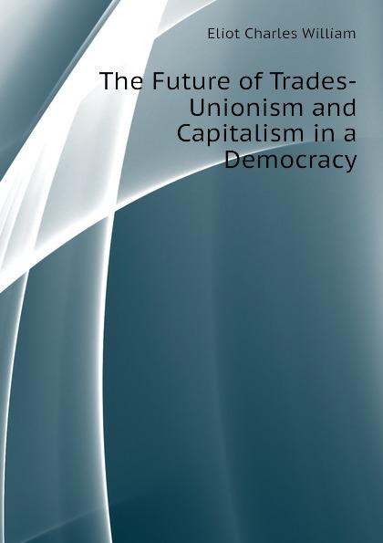 The Future of Trades-Unionism and Capitalism in a Democracy Эта книга — репринт оригинального...