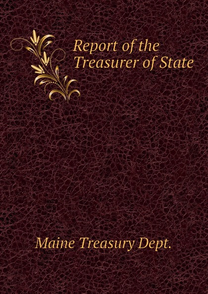 Maine Treasury Dept. Report of the Treasurer of State massachusetts treasury dept report of the treasurer and receiver general