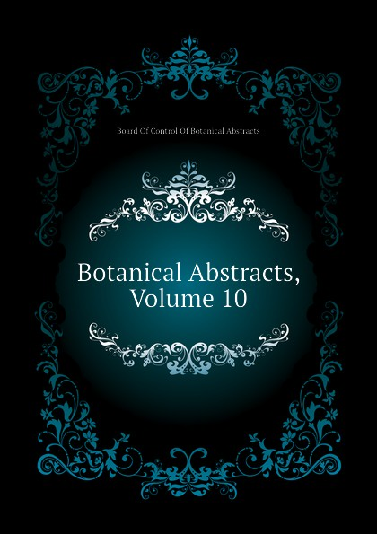 Board Of Control Of Botanical Abstracts Botanical Abstracts, Volume 10 reports of the survey botanical series volume 9