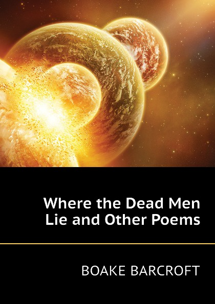 BOAKE BARCROFT Where the Dead Men Lie and Other Poems as lie the dead