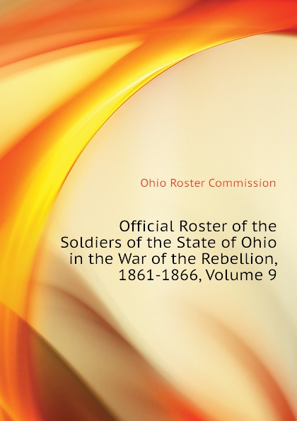Ohio Roster Commission Official Roster of the Soldiers of the State of Ohio in the War of the Rebellion, 1861-1866, Volume 9