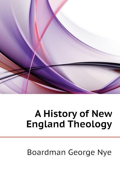 Boardman George Nye A History of New England Theology boardman george nye a history of new england theology