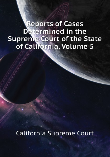 California Supreme Court, Bancroft-Whitney Reports of Cases Determined in the Supreme Court of the State of California, Volume 5