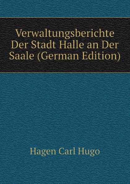 Hagen Carl Hugo Verwaltungsberichte Der Stadt Halle an Der Saale (German Edition) цена и фото