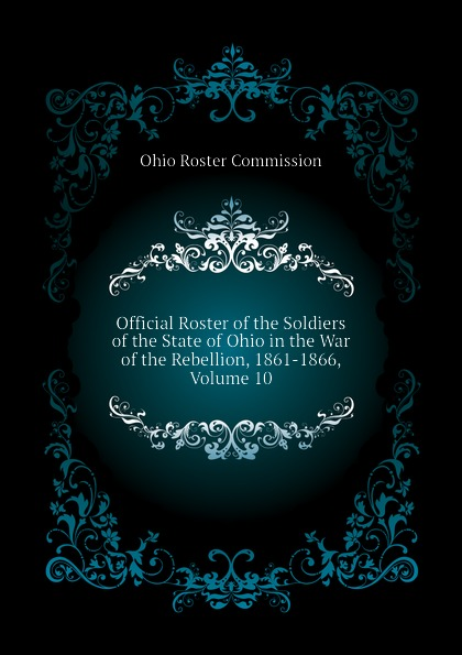 Ohio Roster Commission Official Roster of the Soldiers of the State of Ohio in the War of the Rebellion, 1861-1866, Volume 10