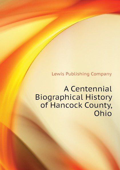 Lewis Publishing Company A Centennial Biographical History of Hancock County, Ohio lewis publishing memorial and biographical history of ellis county texas part 1