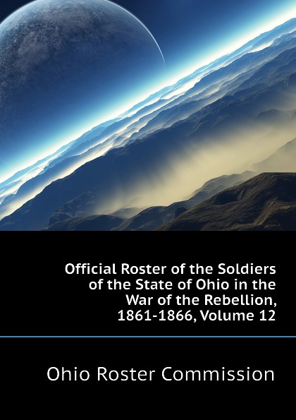 Ohio Roster Commission Official Roster of the Soldiers of the State of Ohio in the War of the Rebellion, 1861-1866, Volume 12