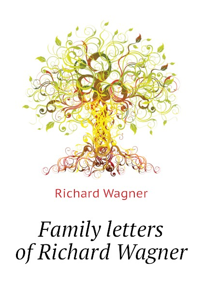 Richard Wagner Family letters of Richard Wagner
