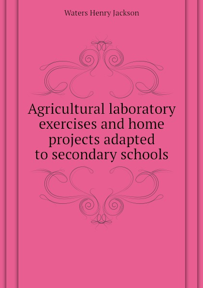 Waters Henry Jackson Agricultural laboratory exercises and home projects adapted to secondary schools