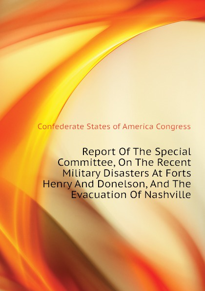 Confederate States of America Congress Report Of The Special Committee, On The Recent Military Disasters At Forts Henry And Donelson, And The Evacuation Of Nashville