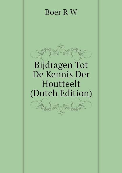 Boer R W Bijdragen Tot De Kennis Der Houtteelt (Dutch Edition) willem boudewijn donker curtius bijdragen tot den waterstaat der nederlanden