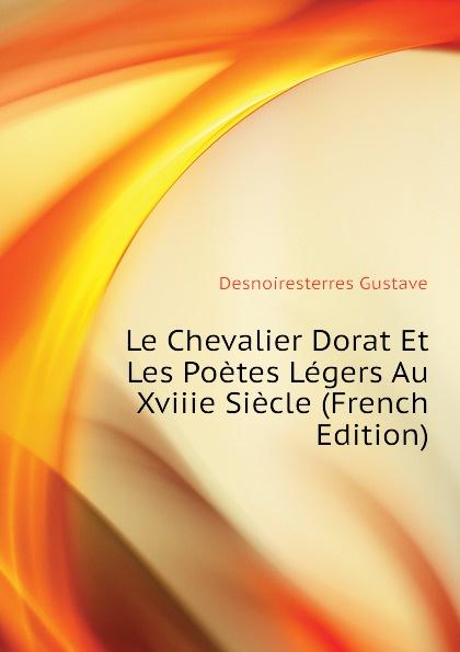 Desnoiresterres Gustave Le Chevalier Dorat Et Les Poetes Legers Au Xviiie Siecle (French Edition)
