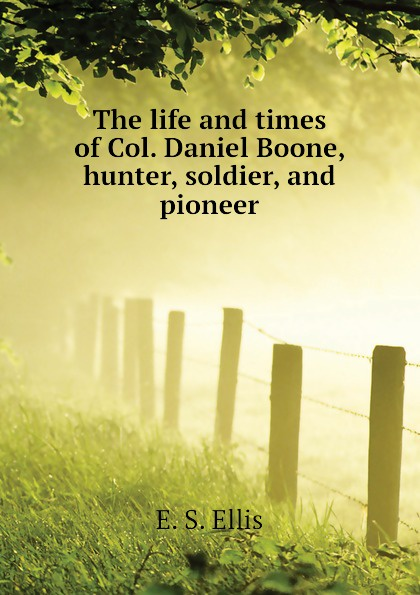 E. S. Ellis The life and times of Col. Daniel Boone, hunter, soldier, and pioneer ellis edward sylvester the life and times of col daniel boone hunter soldier and pioneer