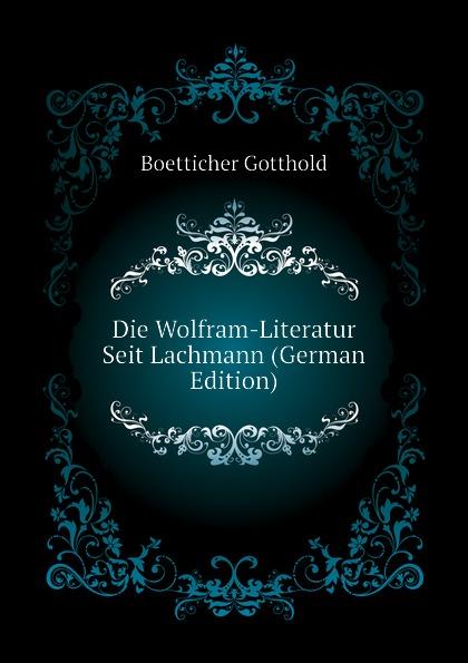 Boetticher Gotthold Die Wolfram-Literatur Seit Lachmann (German Edition) fischer hermann die forschungen uber das nibelungenlied seit karl lachmann german edition