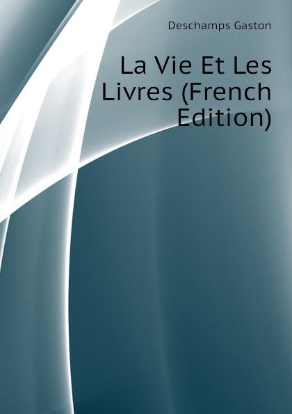 Deschamps Gaston La Vie Et Les Livres (French Edition) deschamps gaston le malaise de la democratie french edition