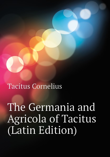 Tacitus Cornelius The Germania and Agricola of Tacitus (Latin Edition) cornelius tacitus die germania des tacitus deutsch von will vesper