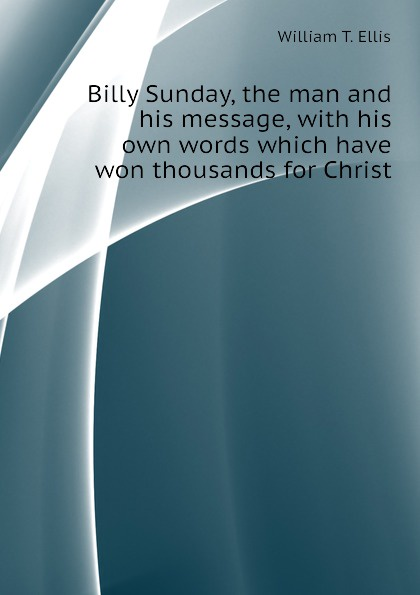 William T. Ellis Billy Sunday, the man and his message, with his own words which have won thousands for Christ