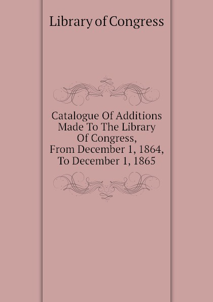 Library of Congress Catalogue Of Additions Made To The Congress, From December 1, 1864, 1865