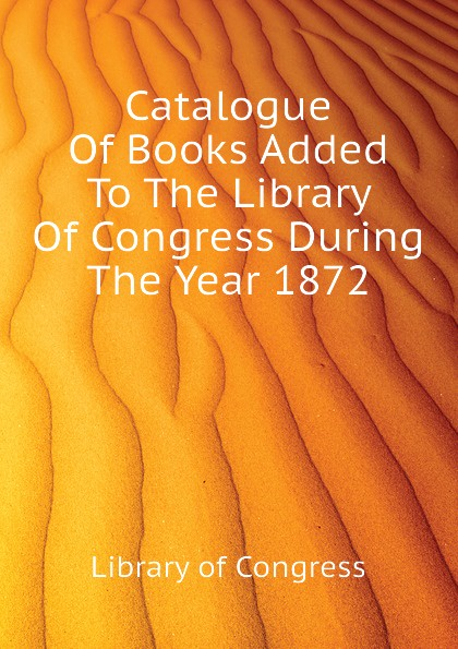 Library of Congress Catalogue Of Books Added To The During Year 1872